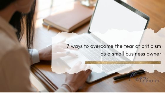 7 ways to overcome the fear of criticism as a small business owner