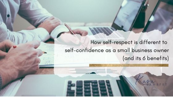 How self-respect is different to self-confidence when you're a small business owner and its 6 benefits